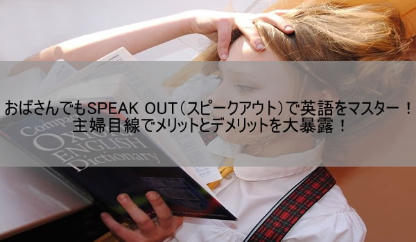 おばさんでもSPEAK OUT(スピークアウト)で英語をマスター!主婦目線でメリットとデメリットを大暴露!